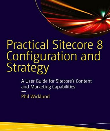 APress Practical Sitecore 8 Configuration and Strategy: A User Guide for Sitecores Content and Marketing Capabilities